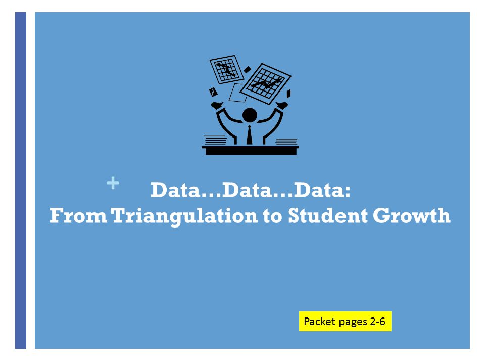 + Data…Data…Data: From Triangulation to Student Growth Packet pages 2-6