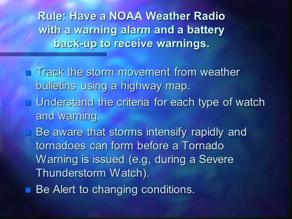 Rule: Have a NOAA Weather Radio with a warning alarm and a battery back-up to receive warnings.