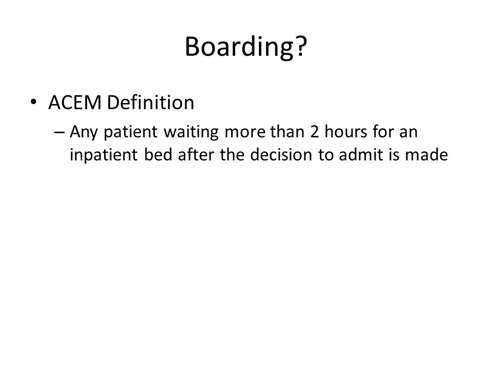 Boarding? ACEM Definition – Any patient waiting more than 2 hours for an inpatient bed after the decision to admit is made