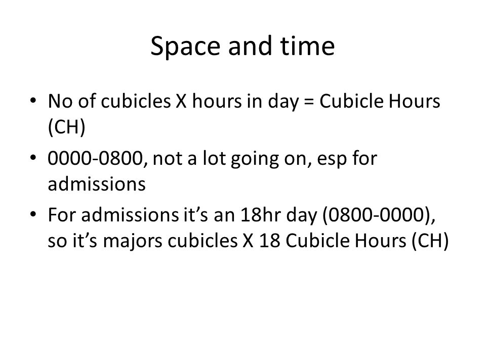 Space and time No of cubicles X hours in day = Cubicle Hours (CH) 0000-0800, not a lot going on, esp for admissions For admissions it's an 18hr day (0800-0000), so it's majors cubicles X 18 Cubicle Hours (CH)