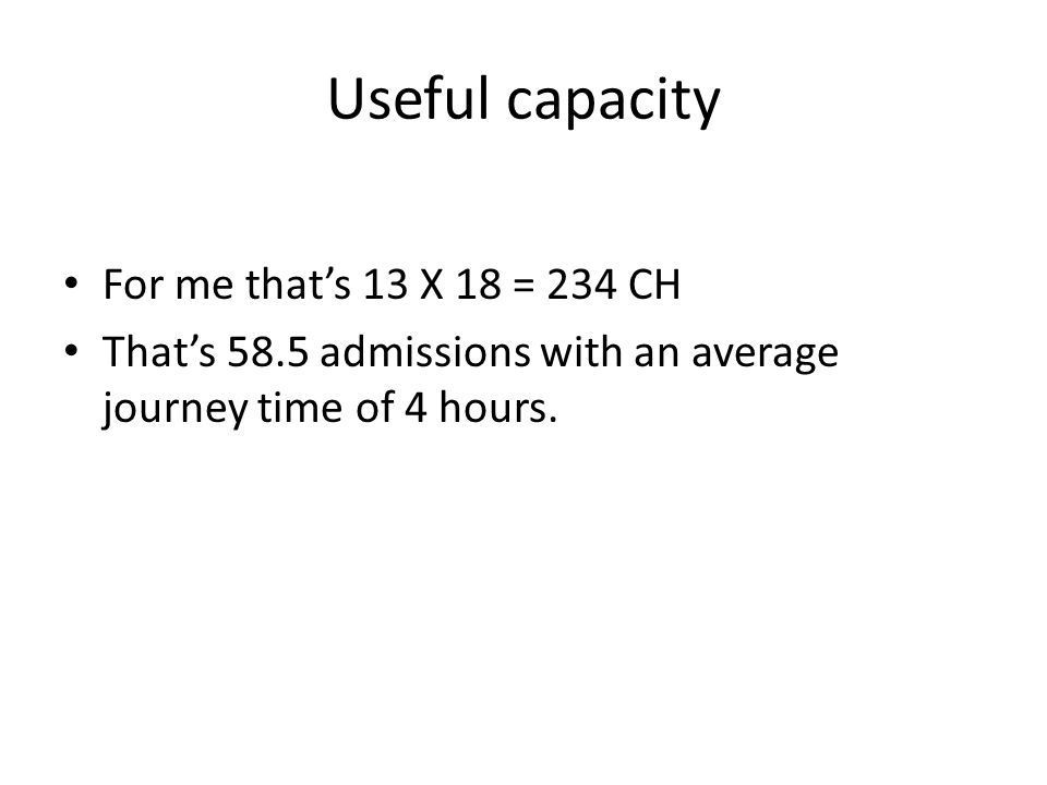 Useful capacity For me that's 13 X 18 = 234 CH That's 58.5 admissions with an average journey time of 4 hours.