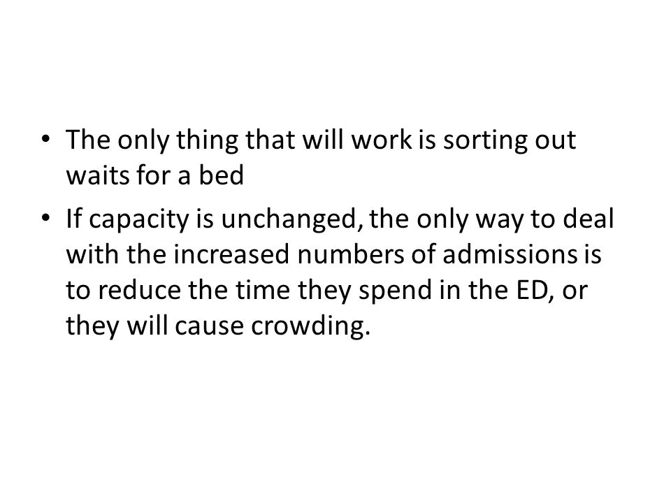 The only thing that will work is sorting out waits for a bed If capacity is unchanged, the only way to deal with the increased numbers of admissions is to reduce the time they spend in the ED, or they will cause crowding.