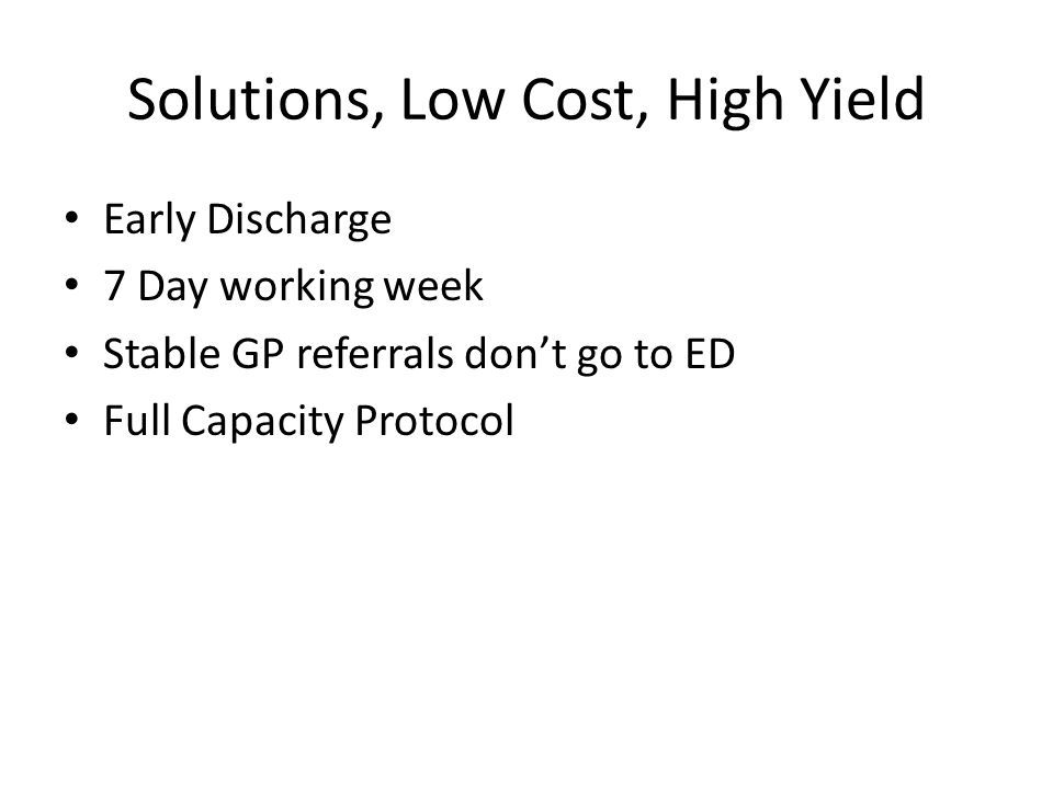 Solutions, Low Cost, High Yield Early Discharge 7 Day working week Stable GP referrals don't go to ED Full Capacity Protocol