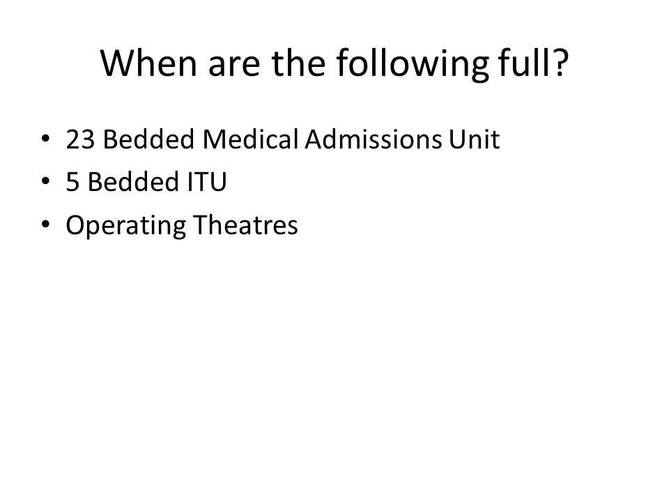 When are the following full 23 Bedded Medical Admissions Unit 5 Bedded ITU Operating Theatres
