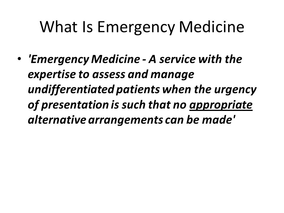 What Is Emergency Medicine Emergency Medicine - A service with the expertise to assess and manage undifferentiated patients when the urgency of presentation is such that no appropriate alternative arrangements can be made