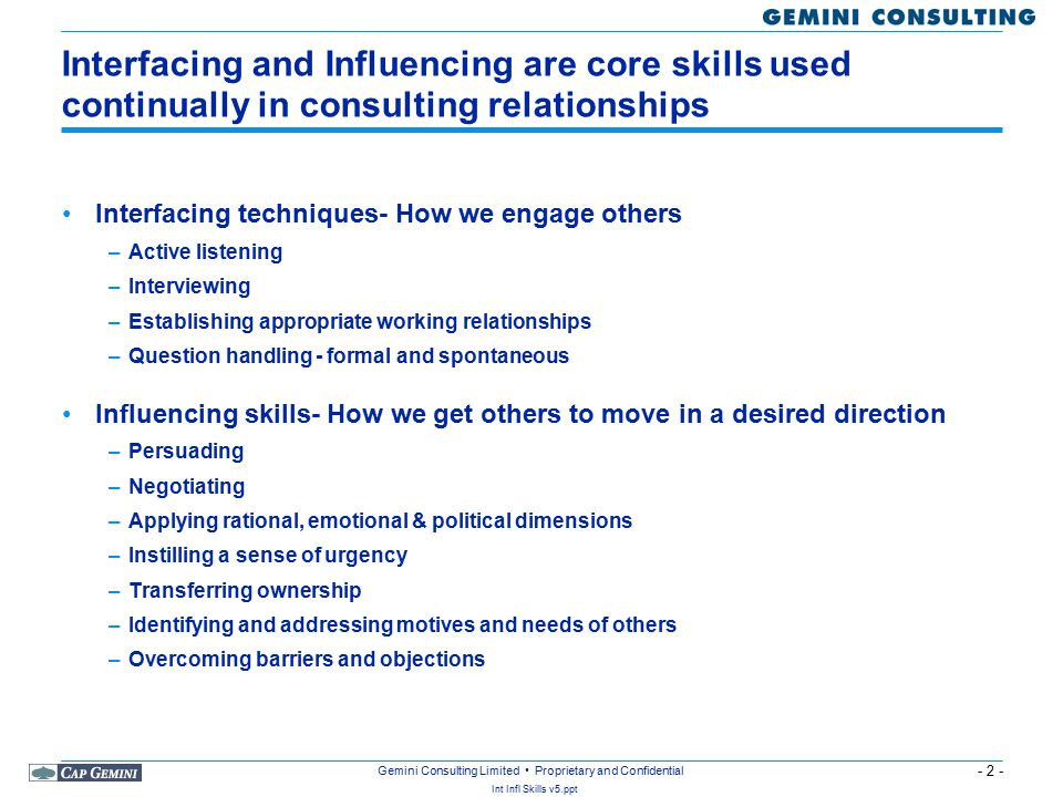 - 2 - Int Infl Skills v5.ppt Gemini Consulting Limited Proprietary and Confidential Interfacing and Influencing are core skills used continually in consulting relationships Interfacing techniques- How we engage others –Active listening –Interviewing –Establishing appropriate working relationships –Question handling - formal and spontaneous Influencing skills- How we get others to move in a desired direction –Persuading –Negotiating –Applying rational, emotional & political dimensions –Instilling a sense of urgency –Transferring ownership –Identifying and addressing motives and needs of others –Overcoming barriers and objections