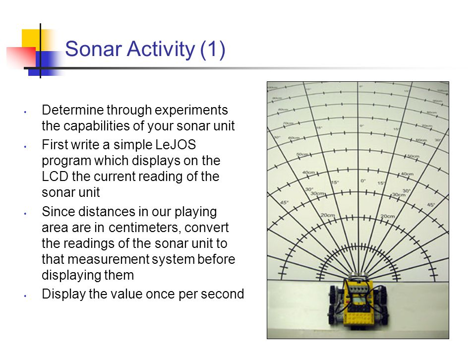 Sonar Activity (2) Determine Effective Beam Width Distance Accuracy Minimum Distance Maximum Distance Object Size Requirements Can you verify the sonar effects a through f reviewed earlier?