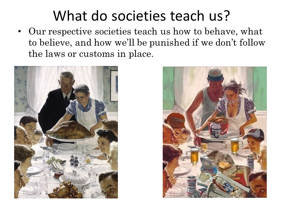 What do societies teach us? Our respective societies teach us how to behave, what to believe, and how we'll be punished if we don't follow the laws or