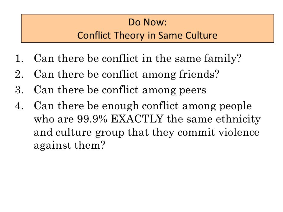 Do Now: Conflict Theory in Same Culture 1.Can there be conflict in the same family.