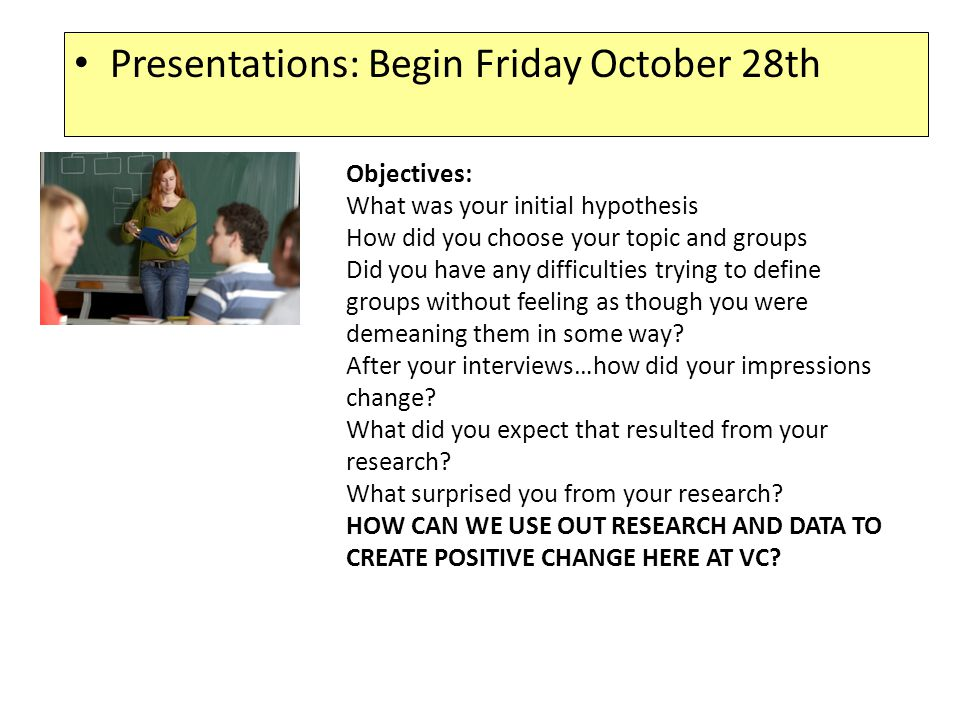 Presentations: Begin Friday October 28th Objectives: What was your initial hypothesis How did you choose your topic and groups Did you have any difficulties trying to define groups without feeling as though you were demeaning them in some way.