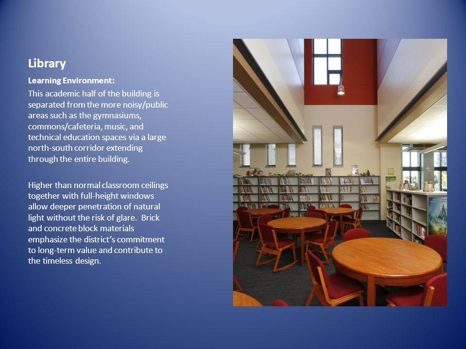 Library Learning Environment: This academic half of the building is separated from the more noisy/public areas such as the gymnasiums, commons/cafeteria, music, and technical education spaces via a large north-south corridor extending through the entire building.