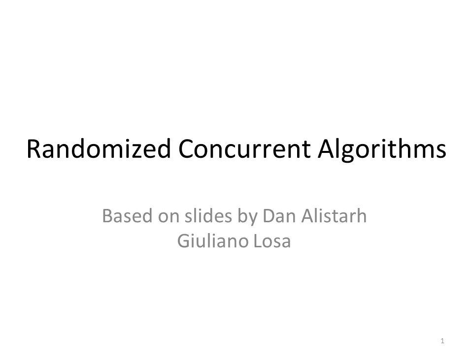 1 Randomized Concurrent Algorithms Based on slides by Dan Alistarh Giuliano Losa