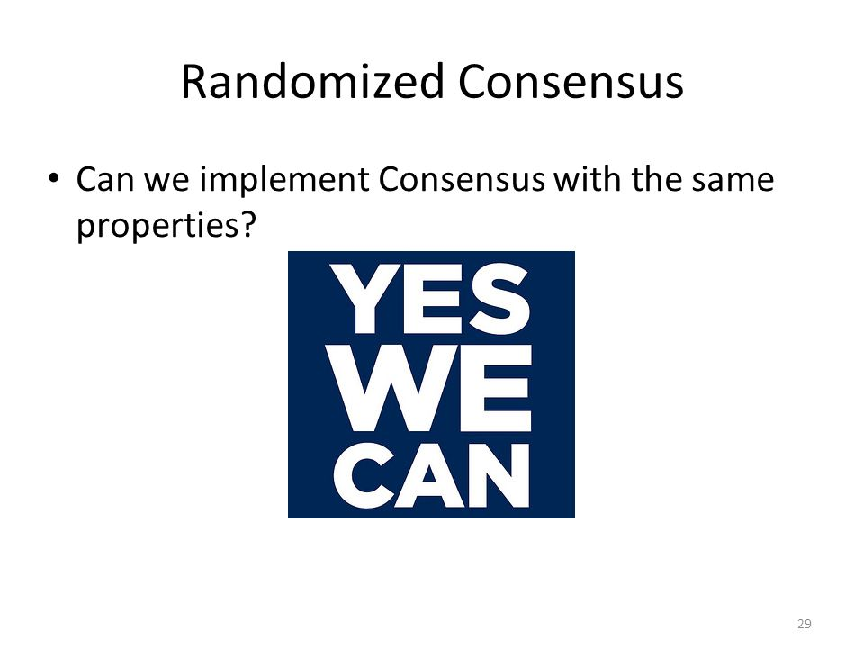 29 Randomized Consensus Can we implement Consensus with the same properties?