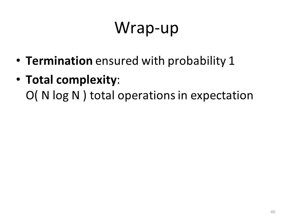 46 Wrap-up Termination ensured with probability 1 Total complexity: O( N log N ) total operations in expectation