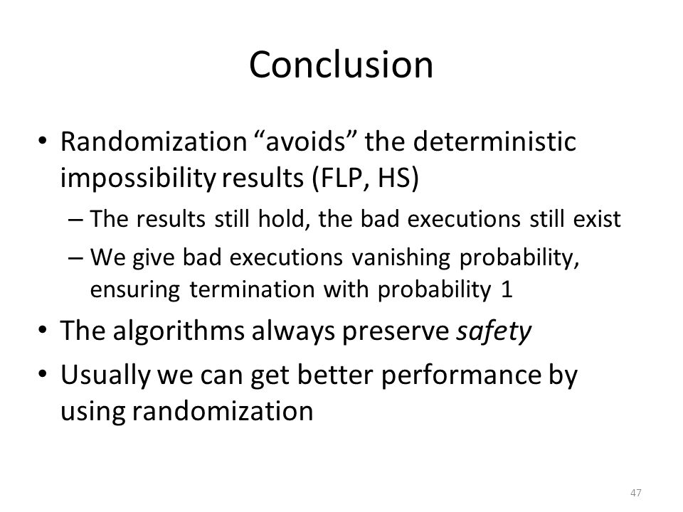 "47 Conclusion Randomization ""avoids"" the deterministic impossibility results (FLP, HS) – The results still hold, the bad executions still exist – We g"