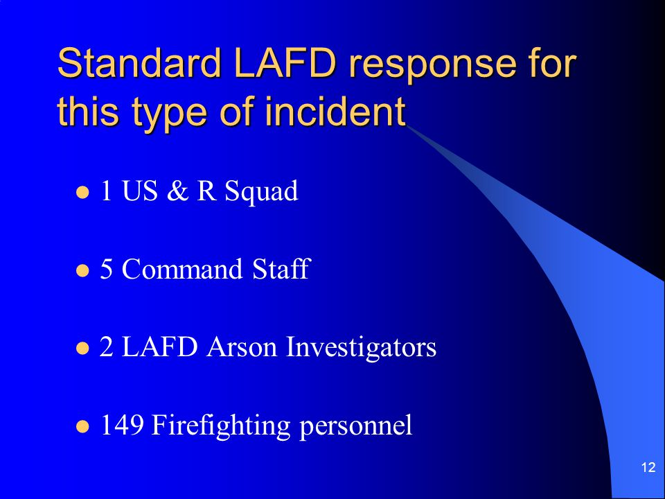 12 Standard LAFD response for this type of incident 1 US & R Squad 5 Command Staff 2 LAFD Arson Investigators 149 Firefighting personnel