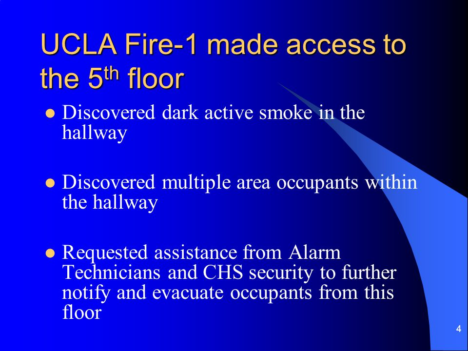 4 UCLA Fire-1 made access to the 5 th floor Discovered dark active smoke in the hallway Discovered multiple area occupants within the hallway Requested assistance from Alarm Technicians and CHS security to further notify and evacuate occupants from this floor