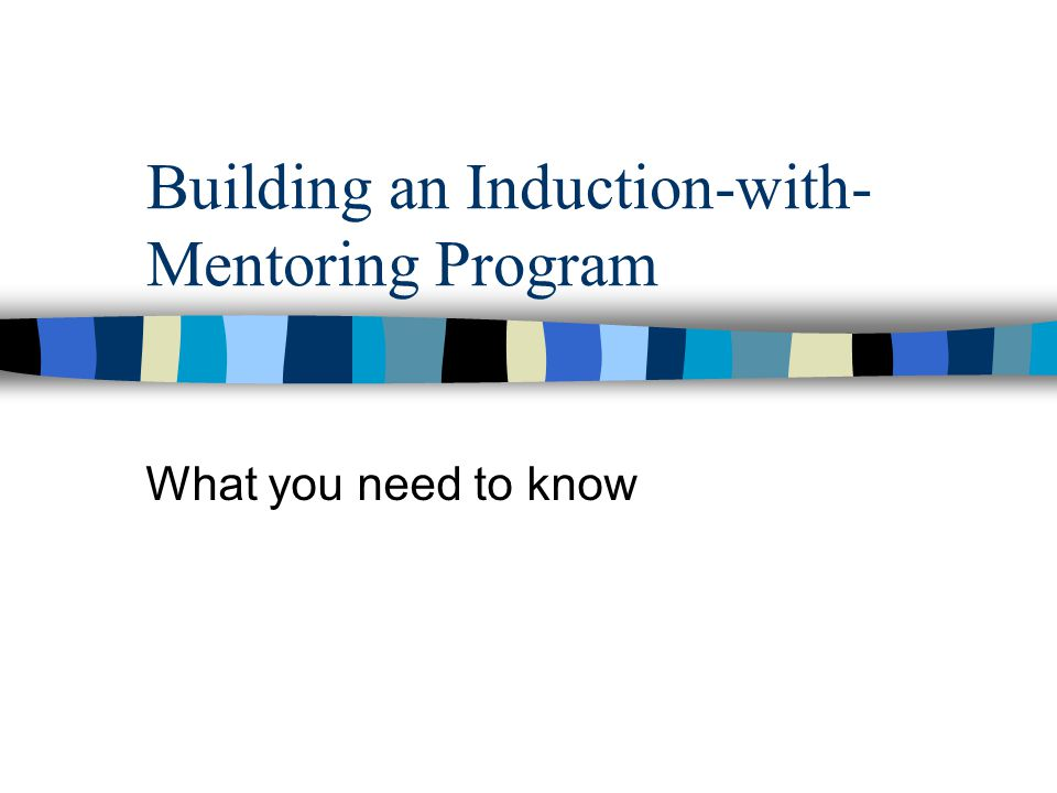 Building an Induction-with- Mentoring Program What you need to know