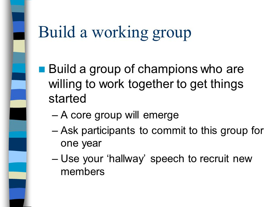 Build a working group Build a group of champions who are willing to work together to get things started –A core group will emerge –Ask participants to