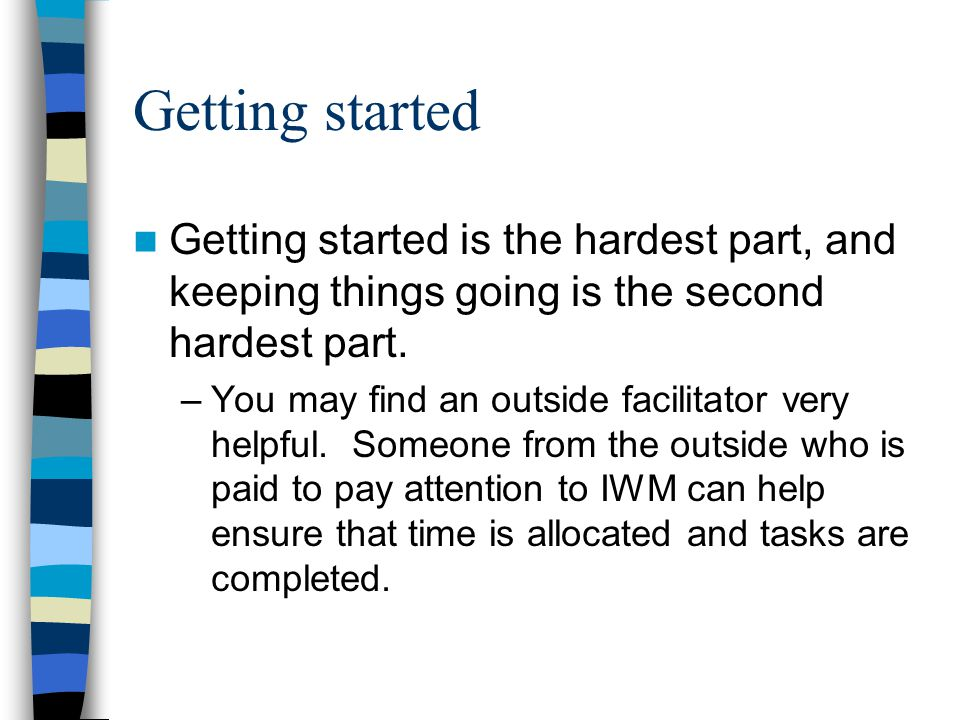 Getting started Getting started is the hardest part, and keeping things going is the second hardest part.