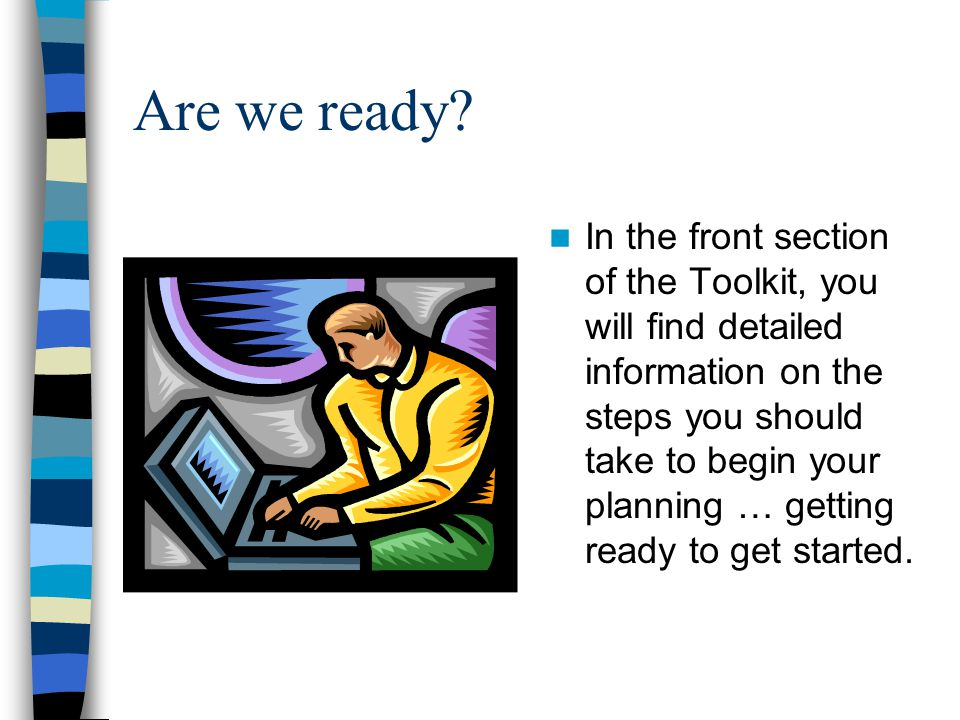 Are we ready? In the front section of the Toolkit, you will find detailed information on the steps you should take to begin your planning … getting re