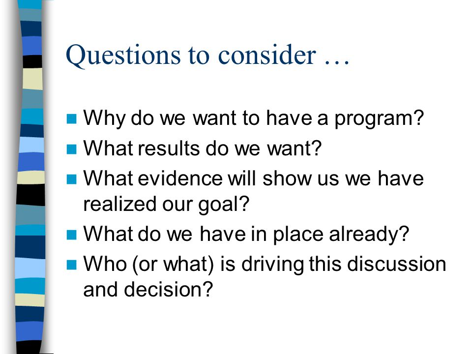 Questions to consider … Why do we want to have a program.