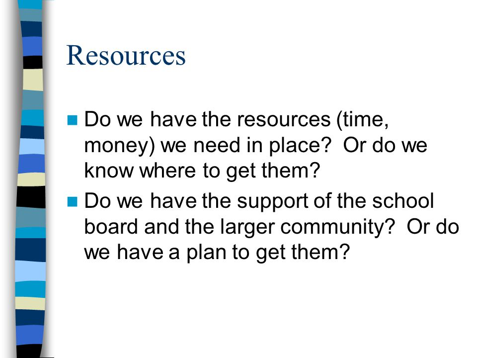 Resources Do we have the resources (time, money) we need in place.