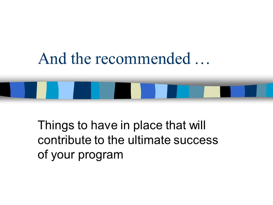 And the recommended … Things to have in place that will contribute to the ultimate success of your program