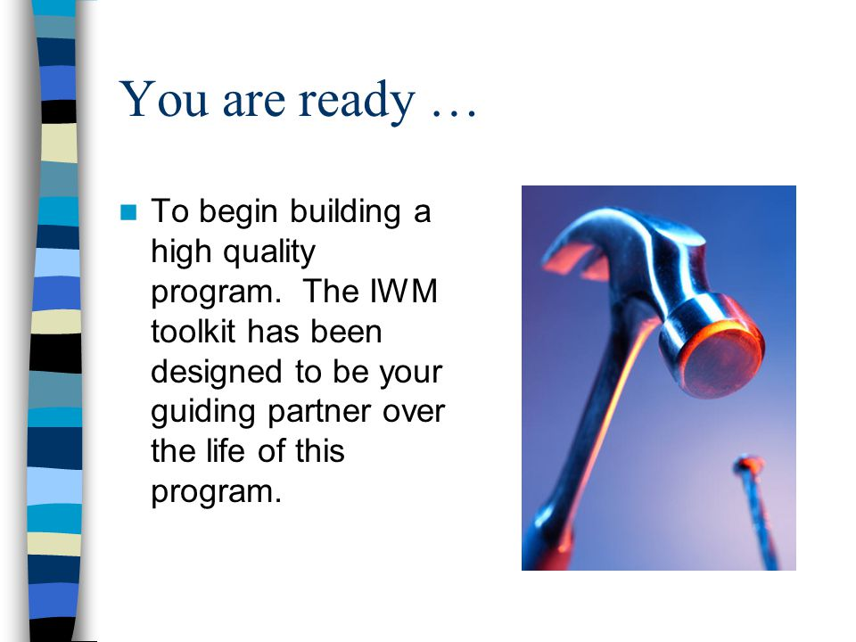 You are ready … To begin building a high quality program. The IWM toolkit has been designed to be your guiding partner over the life of this program.