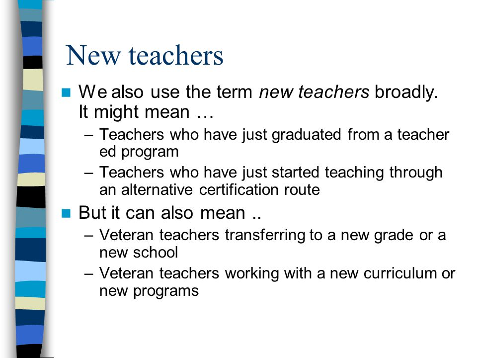 New teachers We also use the term new teachers broadly. It might mean … –Teachers who have just graduated from a teacher ed program –Teachers who have