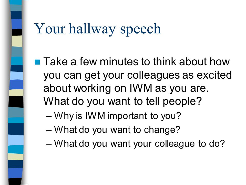Your hallway speech Take a few minutes to think about how you can get your colleagues as excited about working on IWM as you are. What do you want to