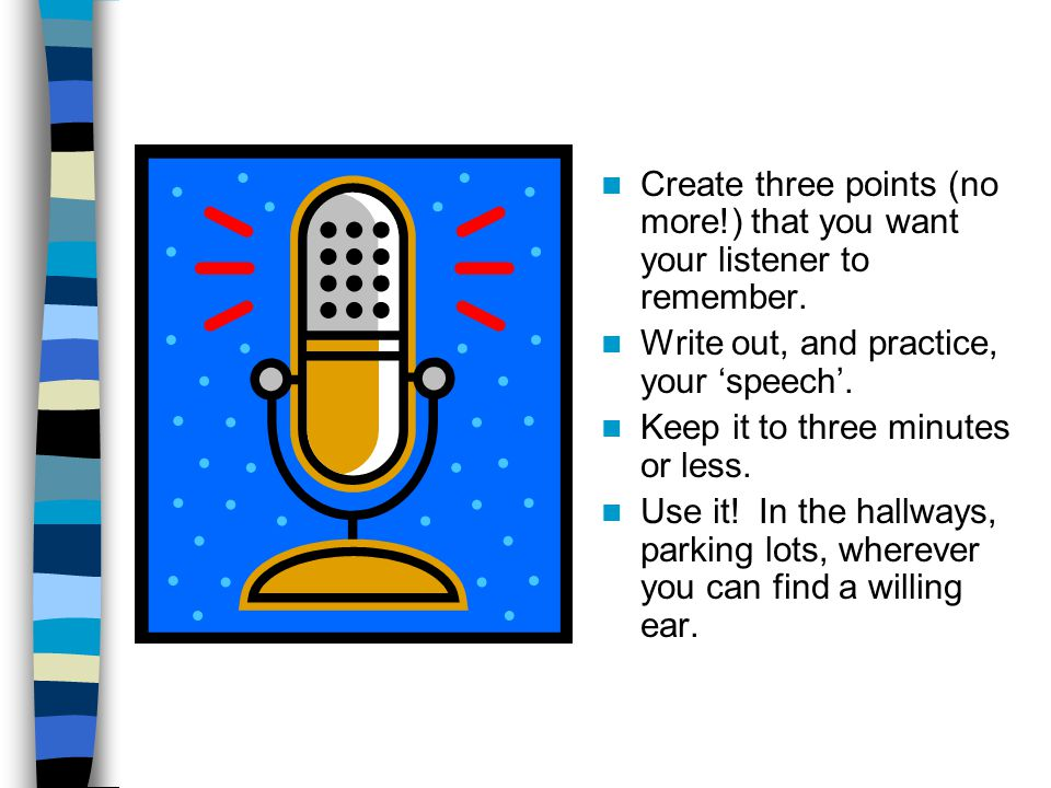 Create three points (no more!) that you want your listener to remember. Write out, and practice, your 'speech'. Keep it to three minutes or less. Use