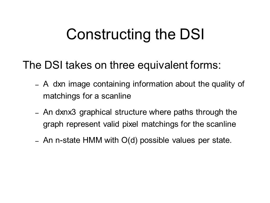 Constructing the DSI The DSI takes on three equivalent forms: – A dxn image containing information about the quality of matchings for a scanline – An
