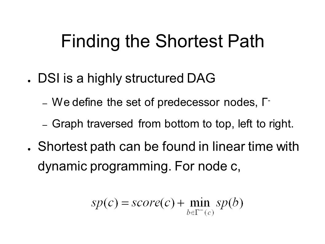 Finding the Shortest Path ● DSI is a highly structured DAG – We define the set of predecessor nodes, Γ - – Graph traversed from bottom to top, left to