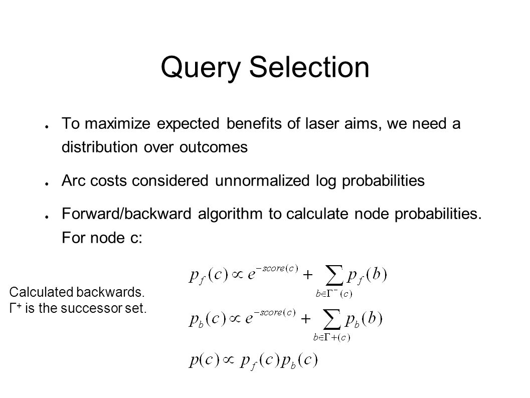 Query Selection ● To maximize expected benefits of laser aims, we need a distribution over outcomes ● Arc costs considered unnormalized log probabilit