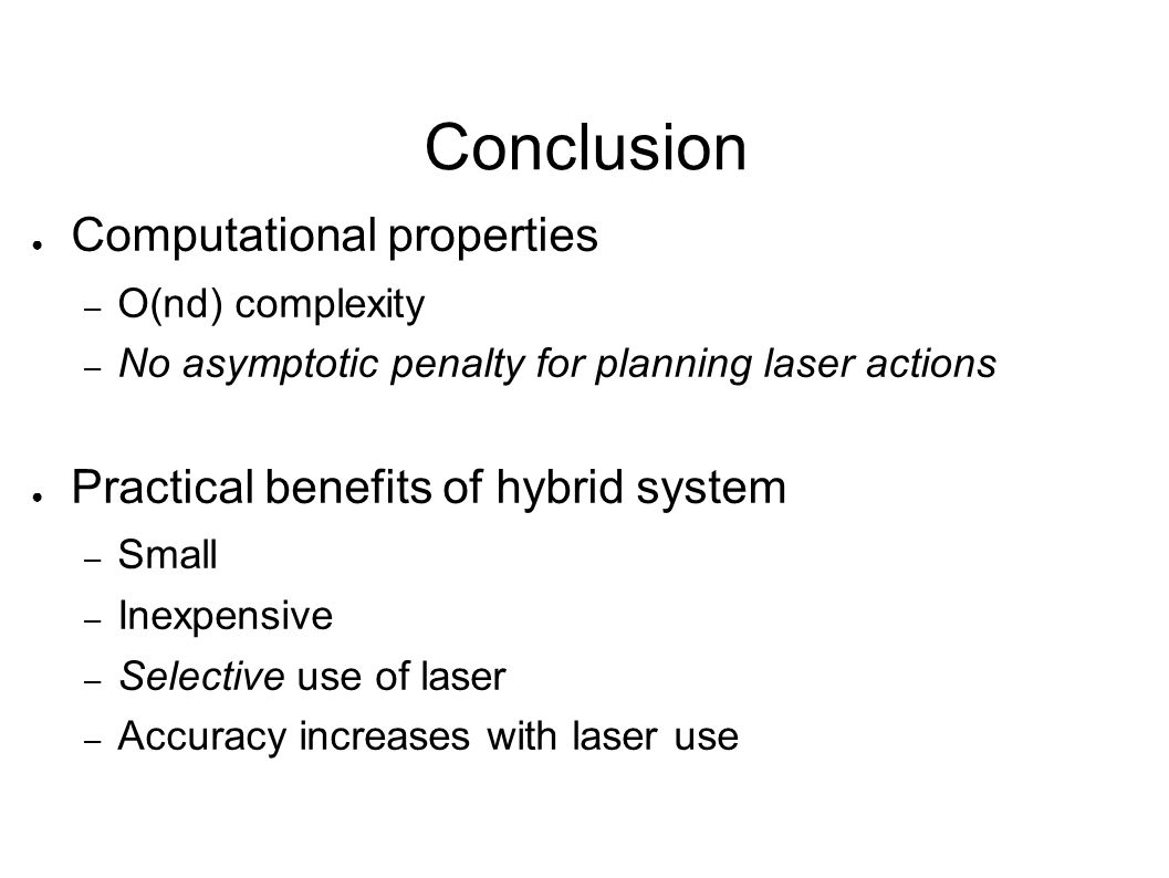 Conclusion ● Computational properties – O(nd) complexity – No asymptotic penalty for planning laser actions ● Practical benefits of hybrid system – Sm