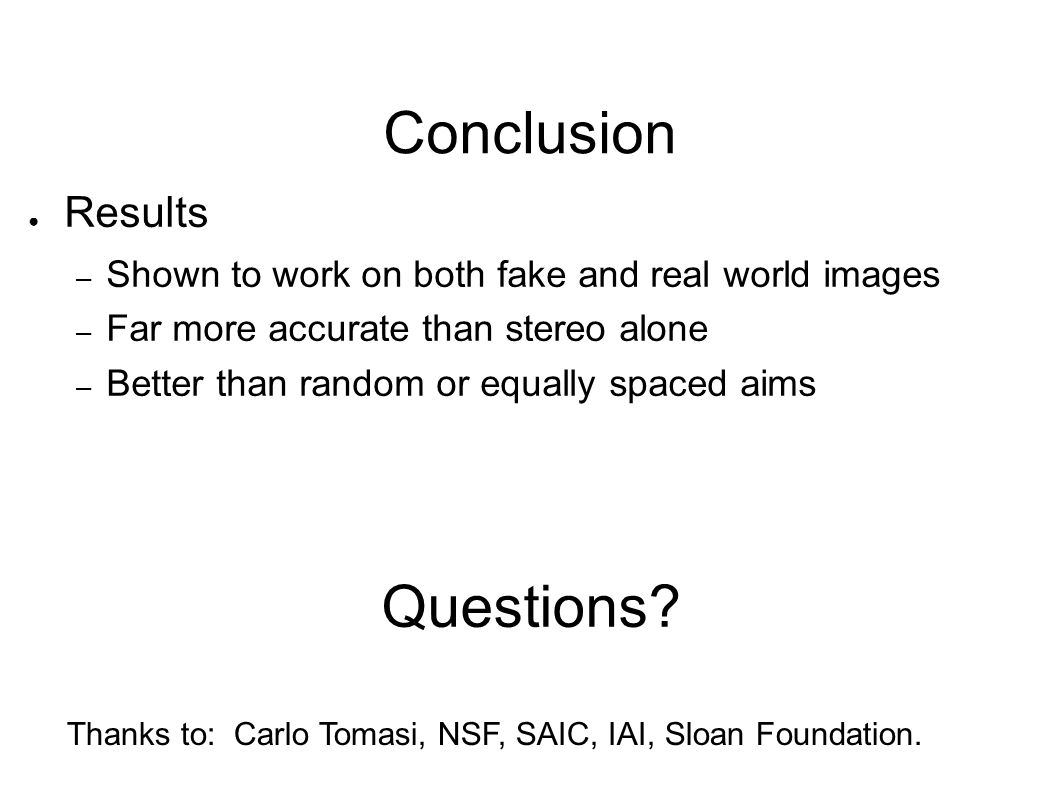 Conclusion ● Results – Shown to work on both fake and real world images – Far more accurate than stereo alone – Better than random or equally spaced a