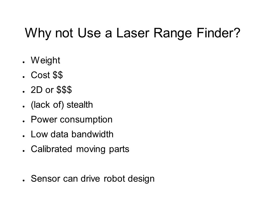 Why not Use a Laser Range Finder? ● Weight ● Cost $$ ● 2D or $$$ ● (lack of) stealth ● Power consumption ● Low data bandwidth ● Calibrated moving part