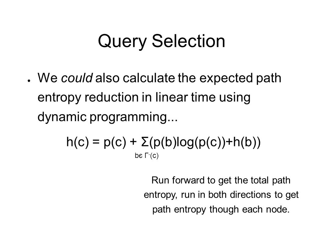 Query Selection ● We could also calculate the expected path entropy reduction in linear time using dynamic programming... h(c) = p(c) + Σ(p(b)log(p(c)