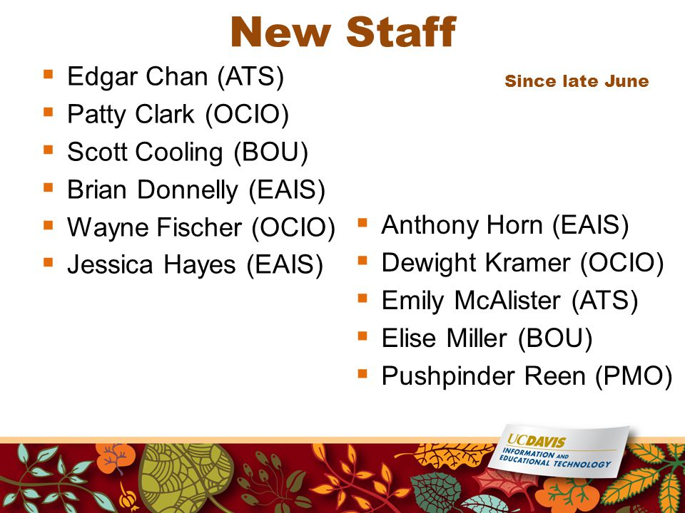 New Staff  Edgar Chan (ATS)  Patty Clark (OCIO)  Scott Cooling (BOU)  Brian Donnelly (EAIS)  Wayne Fischer (OCIO)  Jessica Hayes (EAIS) Since late June  Anthony Horn (EAIS)  Dewight Kramer (OCIO)  Emily McAlister (ATS)  Elise Miller (BOU)  Pushpinder Reen (PMO)