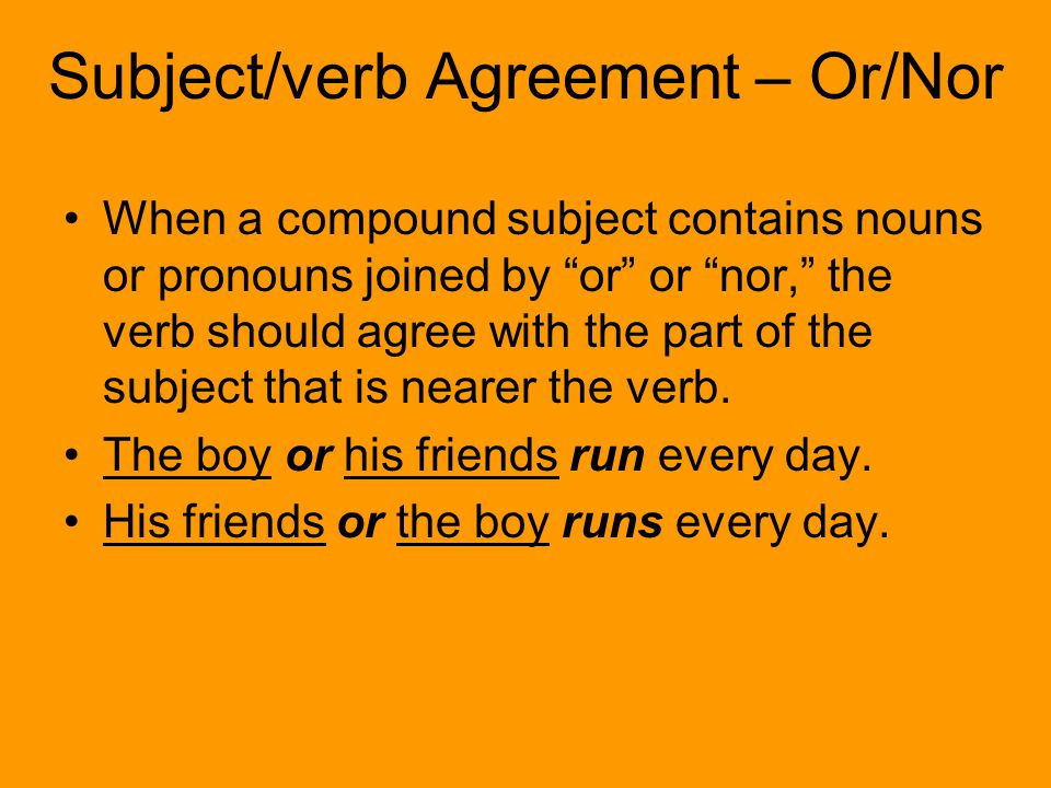 Subject/verb Agreement – Or/Nor When a compound subject contains nouns or pronouns joined by or or nor, the verb should agree with the part of the subject that is nearer the verb.
