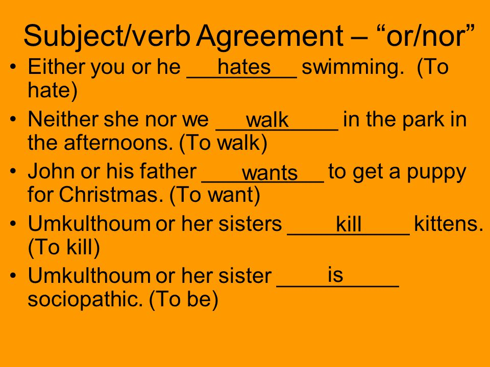 Subject/verb Agreement – or/nor Either you or he _________ swimming.