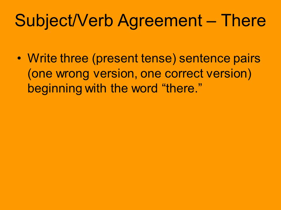 Write three (present tense) sentence pairs (one wrong version, one correct version) beginning with the word there. Subject/Verb Agreement – There