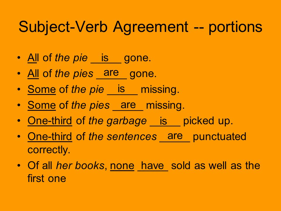 Subject-Verb Agreement -- portions All of the pie _____ gone.