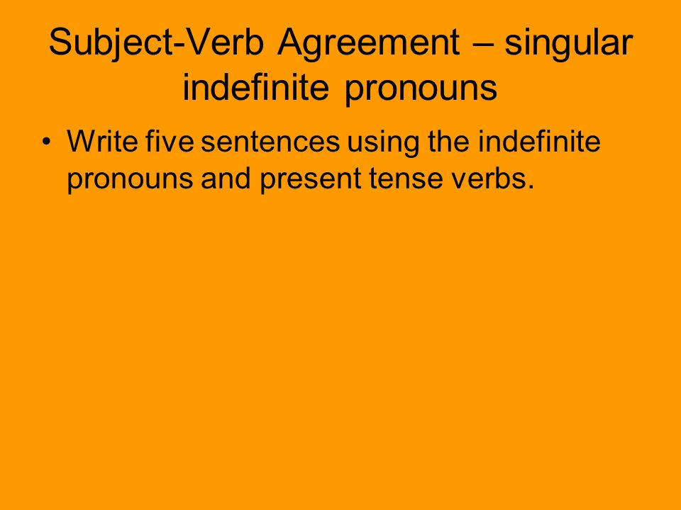Subject-Verb Agreement – singular indefinite pronouns Write five sentences using the indefinite pronouns and present tense verbs.