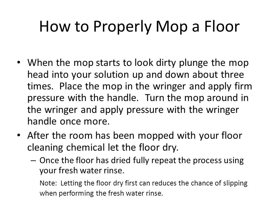 How to Properly Mop a Floor When the mop starts to look dirty plunge the mop head into your solution up and down about three times.