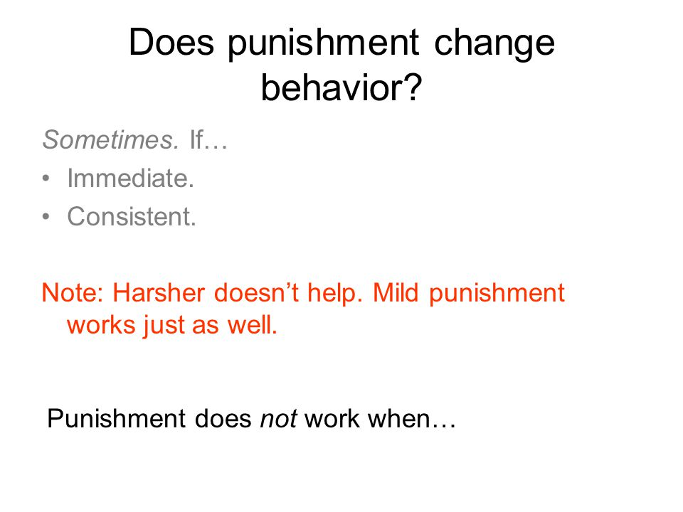 Does punishment change behavior. Sometimes. If… Immediate.