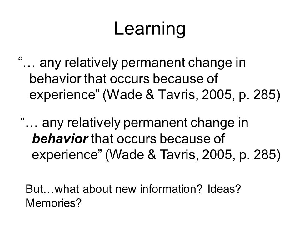 Learning … any relatively permanent change in behavior that occurs because of experience (Wade & Tavris, 2005, p.