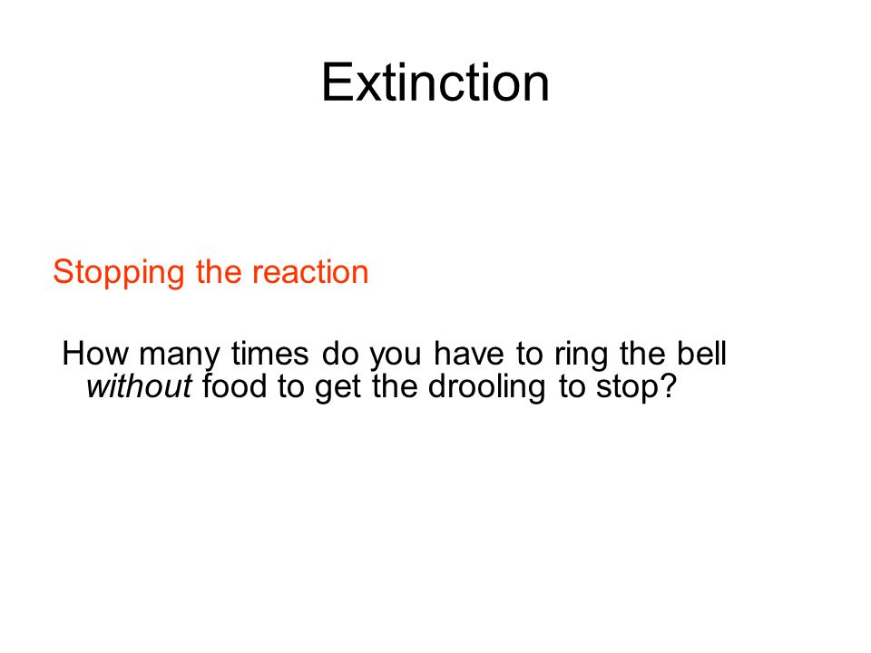 Extinction Stopping the reaction How many times do you have to ring the bell without food to get the drooling to stop