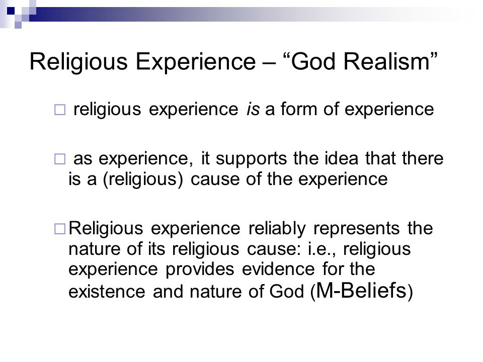 Religious Experience – God Realism  religious experience is a form of experience  as experience, it supports the idea that there is a (religious) cause of the experience  Religious experience reliably represents the nature of its religious cause: i.e., religious experience provides evidence for the existence and nature of God ( M-Beliefs )